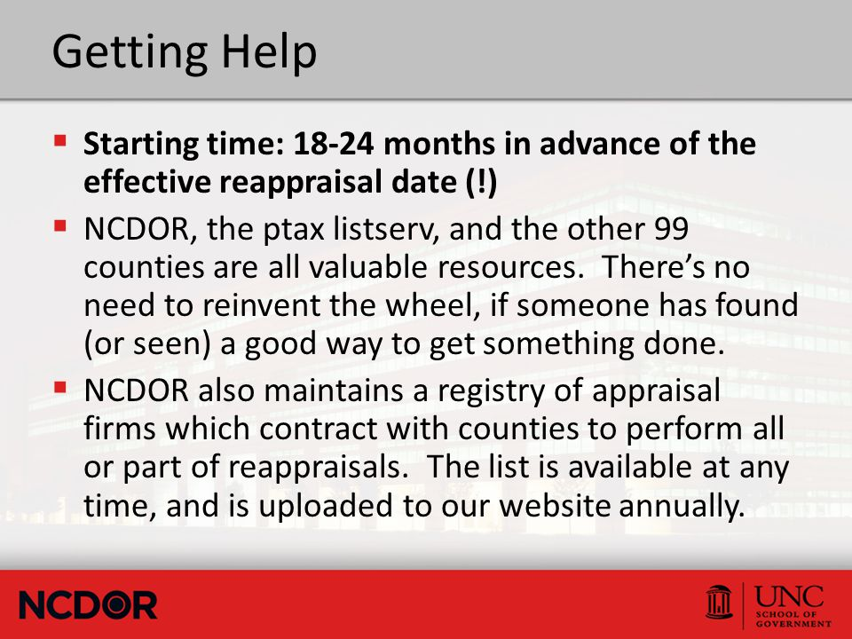 Getting Help  Starting time: 18-24 months in advance of the effective reappraisal date (!)  NCDOR, the ptax listserv, and the other 99 counties are all valuable resources.