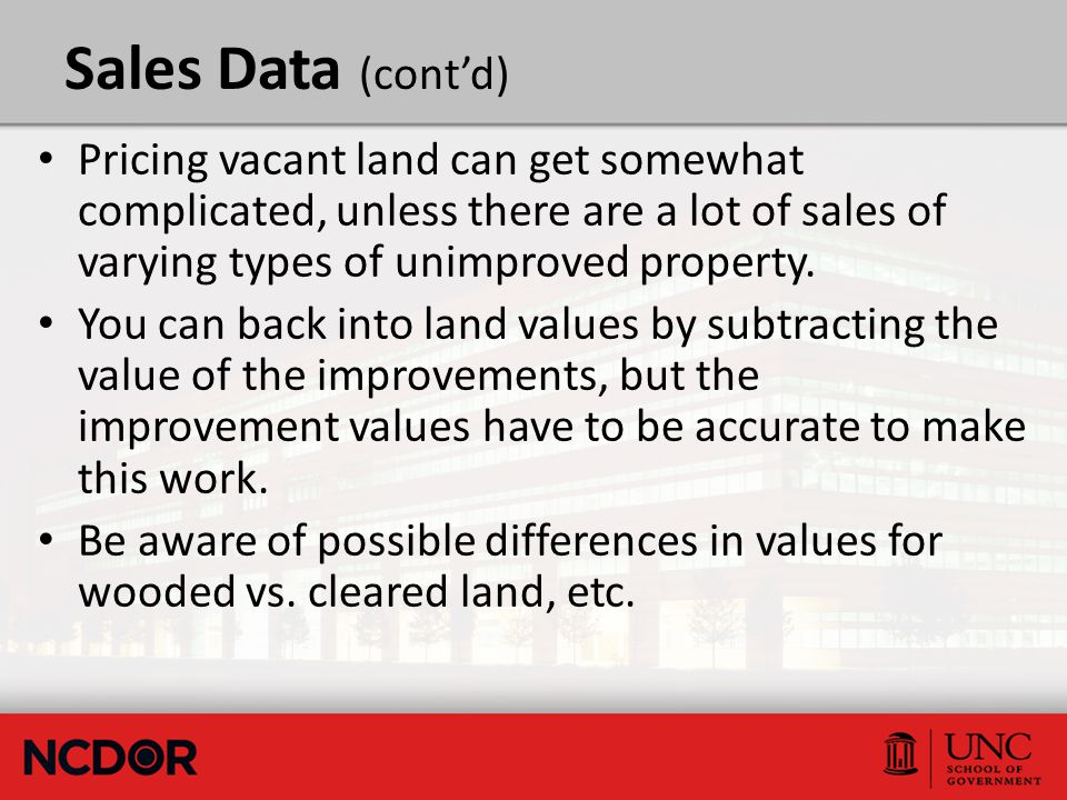 Sales Data (cont'd) Pricing vacant land can get somewhat complicated, unless there are a lot of sales of varying types of unimproved property.