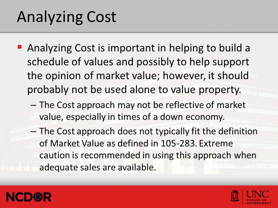 Analyzing Cost  Analyzing Cost is important in helping to build a schedule of values and possibly to help support the opinion of market value; however, it should probably not be used alone to value property.