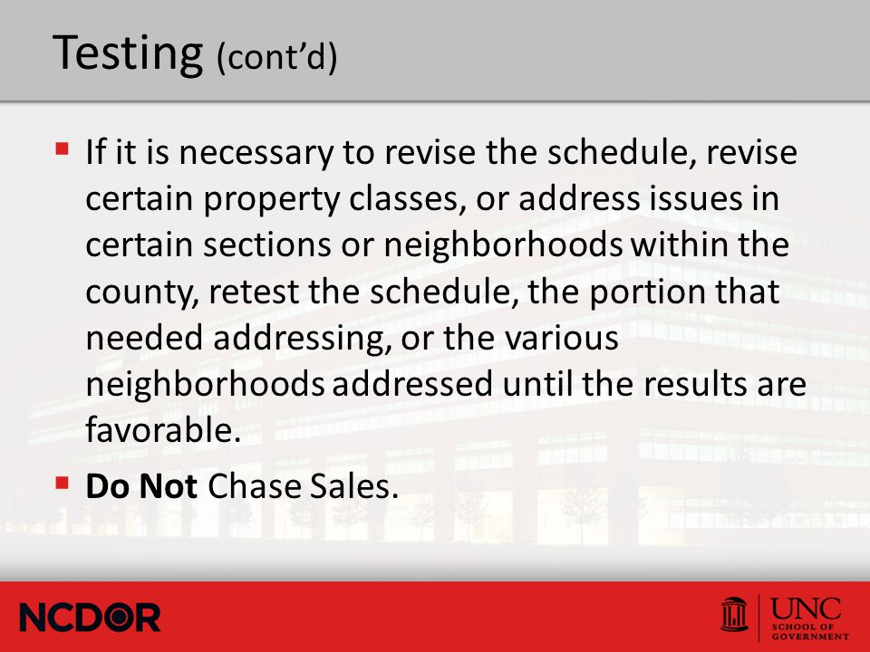 Testing (cont'd)  If it is necessary to revise the schedule, revise certain property classes, or address issues in certain sections or neighborhoods within the county, retest the schedule, the portion that needed addressing, or the various neighborhoods addressed until the results are favorable.