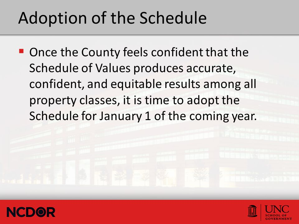 Adoption of the Schedule  Once the County feels confident that the Schedule of Values produces accurate, confident, and equitable results among all property classes, it is time to adopt the Schedule for January 1 of the coming year.