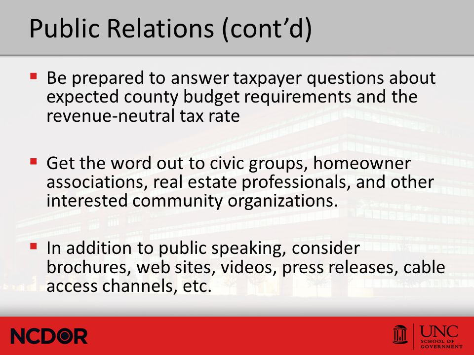 Public Relations (cont'd)  Be prepared to answer taxpayer questions about expected county budget requirements and the revenue-neutral tax rate  Get the word out to civic groups, homeowner associations, real estate professionals, and other interested community organizations.
