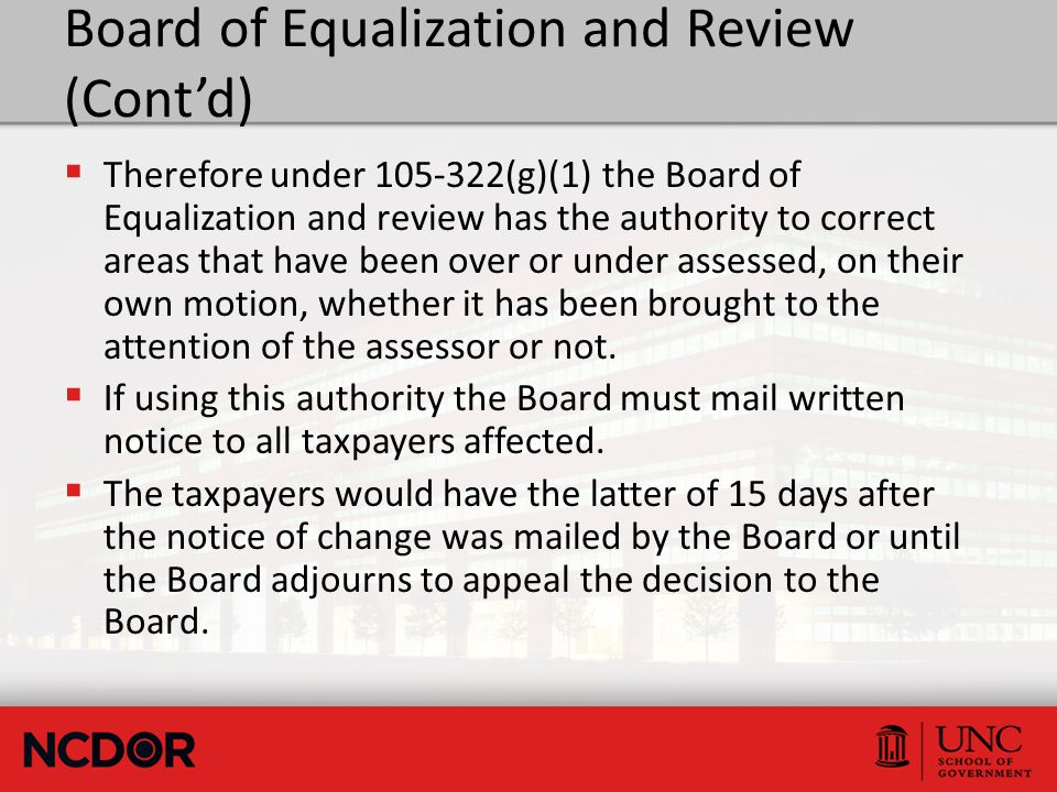 Board of Equalization and Review (Cont'd)  Therefore under 105-322(g)(1) the Board of Equalization and review has the authority to correct areas that have been over or under assessed, on their own motion, whether it has been brought to the attention of the assessor or not.