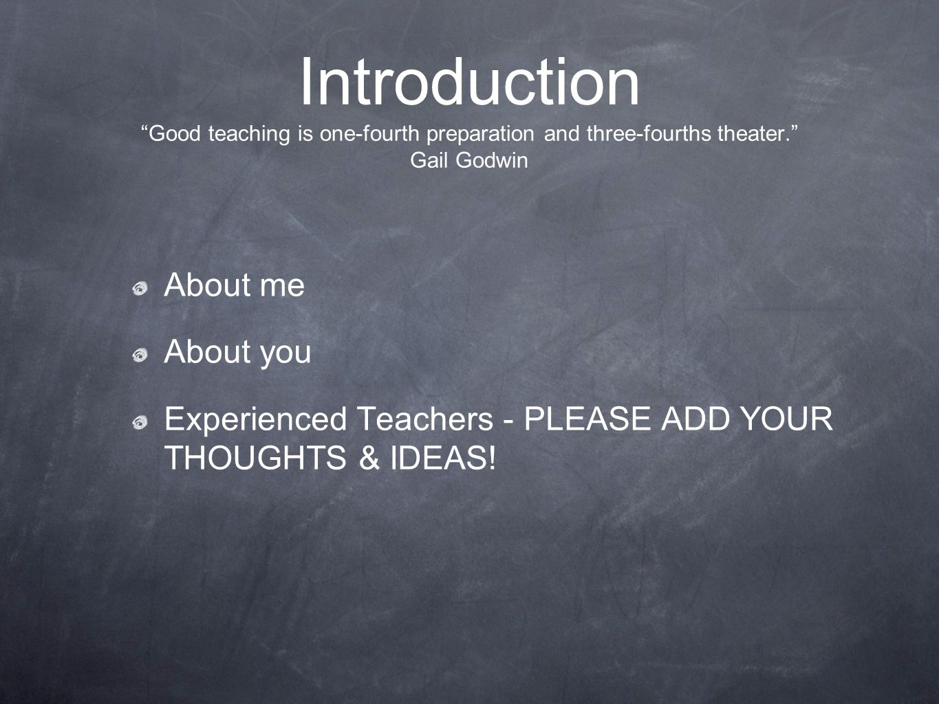 Introduction Good teaching is one-fourth preparation and three-fourths theater. Gail Godwin About me About you Experienced Teachers - PLEASE ADD YOUR THOUGHTS & IDEAS!