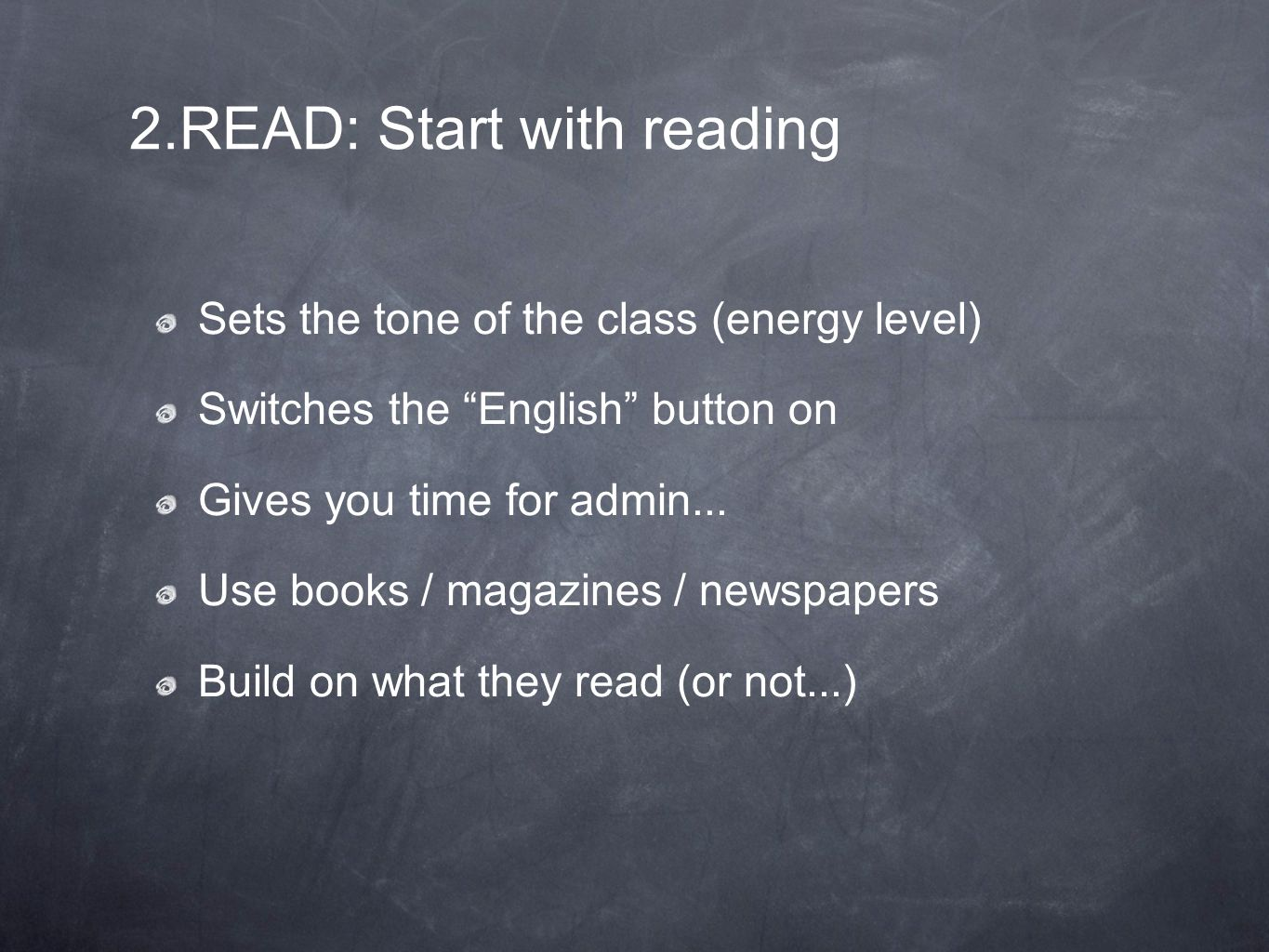 2.READ: Start with reading Sets the tone of the class (energy level) Switches the English button on Gives you time for admin...