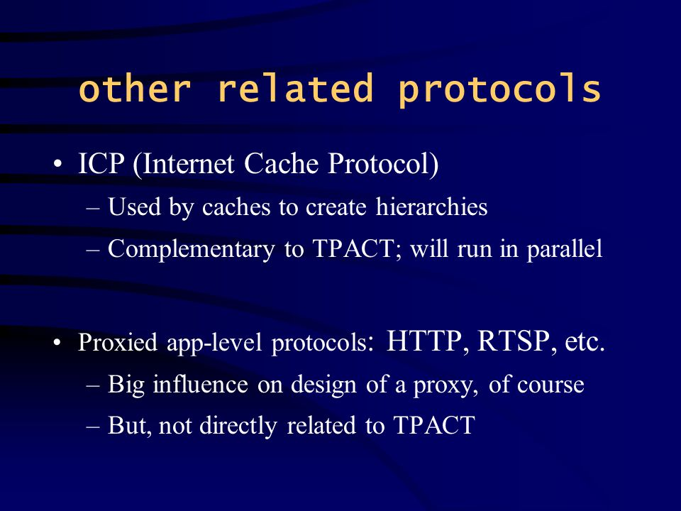 other related protocols ICP (Internet Cache Protocol) –Used by caches to create hierarchies –Complementary to TPACT; will run in parallel Proxied app-level protocols : HTTP, RTSP, etc.