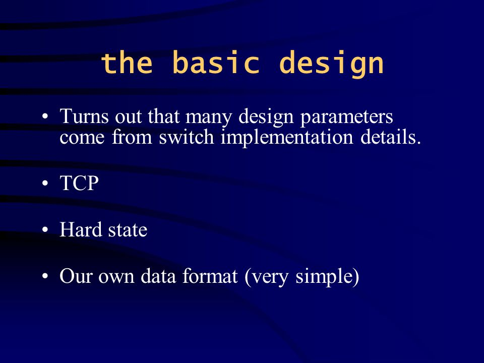 the basic design Turns out that many design parameters come from switch implementation details.