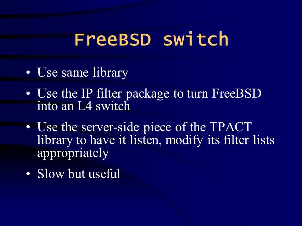 FreeBSD switch Use same library Use the IP filter package to turn FreeBSD into an L4 switch Use the server-side piece of the TPACT library to have it listen, modify its filter lists appropriately Slow but useful