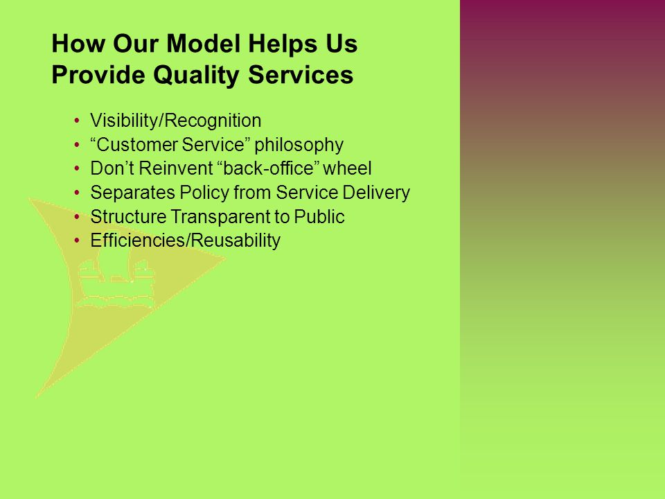 "Visibility/Recognition ""Customer Service"" philosophy Don't Reinvent ""back-office"" wheel Separates Policy from Service Delivery Structure Transparent t"