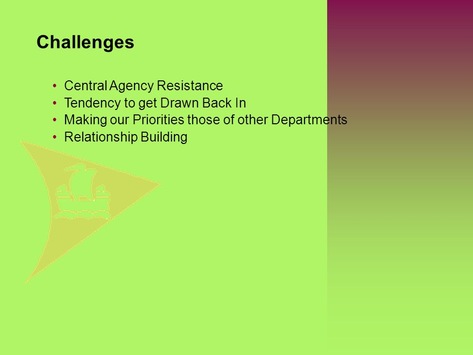 Central Agency Resistance Tendency to get Drawn Back In Making our Priorities those of other Departments Relationship Building Challenges