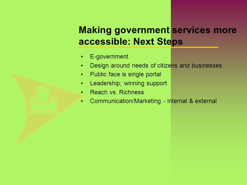 Making government services more accessible: Next Steps E-government Design around needs of citizens and businesses Public face is single portal Leader