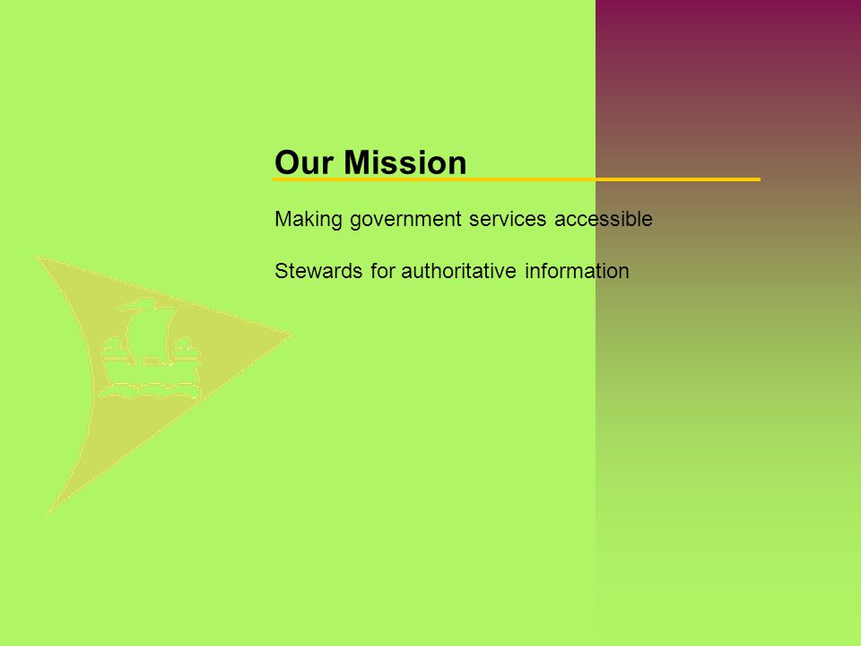 Making government services accessible Stewards for authoritative information Our Mission