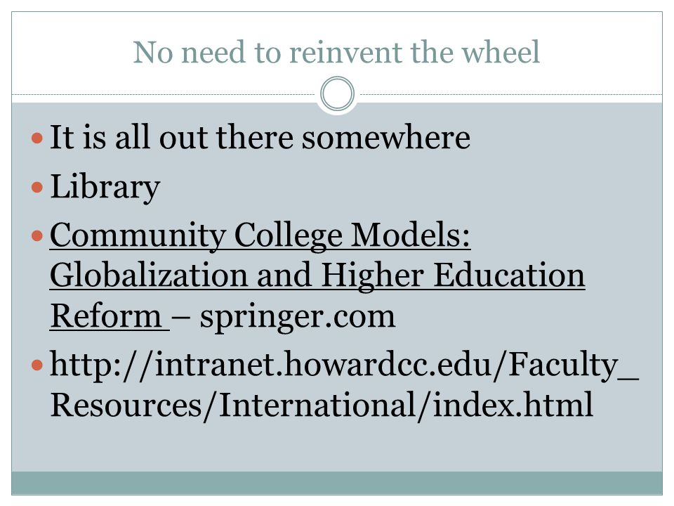 No need to reinvent the wheel It is all out there somewhere Library Community College Models: Globalization and Higher Education Reform – springer.com http://intranet.howardcc.edu/Faculty_ Resources/International/index.html