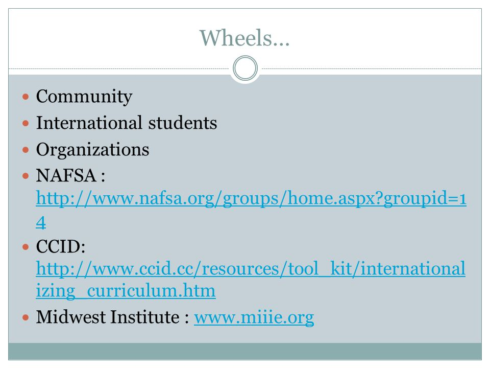 Wheels… Community International students Organizations NAFSA : http://www.nafsa.org/groups/home.aspx?groupid=1 4 http://www.nafsa.org/groups/home.aspx?groupid=1 4 CCID: http://www.ccid.cc/resources/tool_kit/international izing_curriculum.htm http://www.ccid.cc/resources/tool_kit/international izing_curriculum.htm Midwest Institute : www.miiie.orgwww.miiie.org