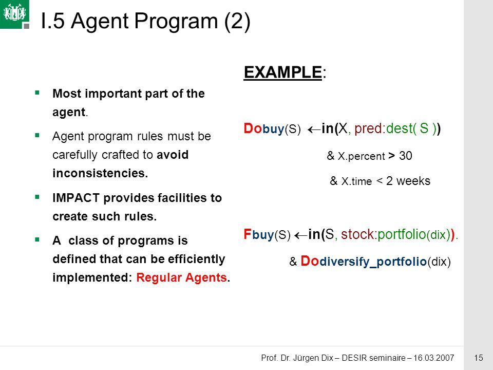 15 Prof. Dr. Jürgen Dix – DESIR seminaire – 16.03.2007 I.5 Agent Program (2)  Most important part of the agent.  Agent program rules must be careful