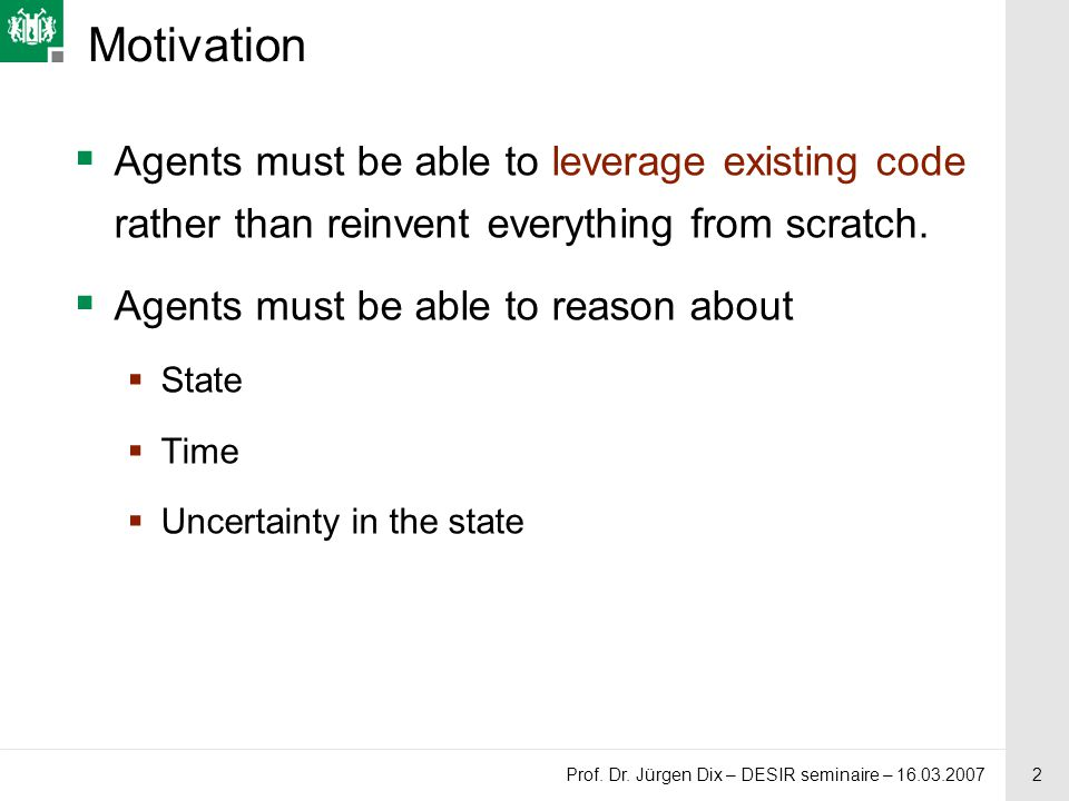 2 Prof. Dr. Jürgen Dix – DESIR seminaire – 16.03.2007 Motivation  Agents must be able to leverage existing code rather than reinvent everything from