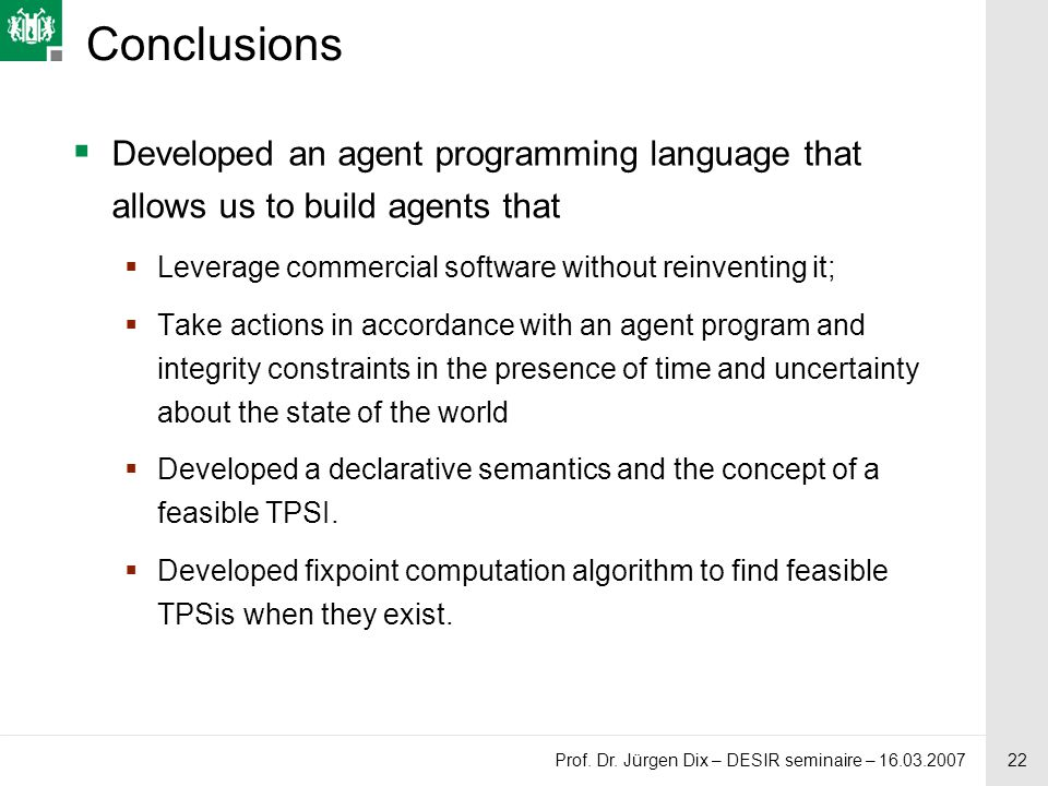 22 Prof. Dr. Jürgen Dix – DESIR seminaire – 16.03.2007 Conclusions  Developed an agent programming language that allows us to build agents that  Lev