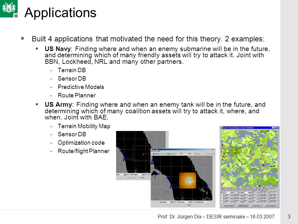 3 Prof. Dr. Jürgen Dix – DESIR seminaire – 16.03.2007 Applications  Built 4 applications that motivated the need for this theory. 2 examples:  US Na