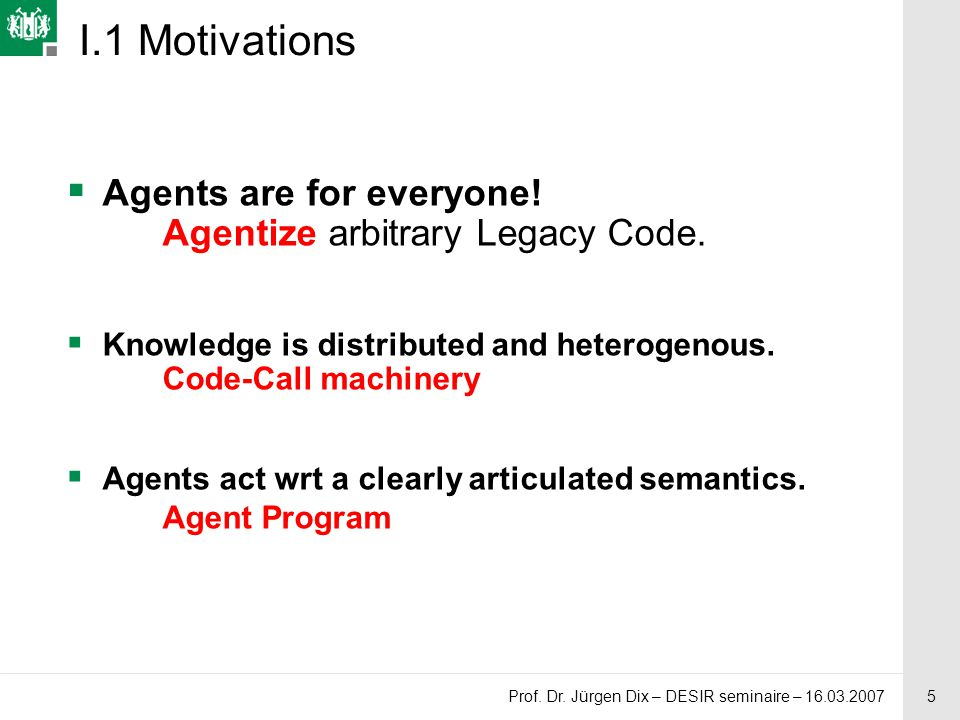5 Prof. Dr. Jürgen Dix – DESIR seminaire – 16.03.2007 I.1 Motivations  Agents are for everyone.