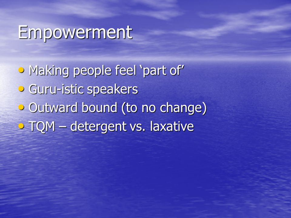 Empowerment Making people feel 'part of' Making people feel 'part of' Guru-istic speakers Guru-istic speakers Outward bound (to no change) Outward bound (to no change) TQM – detergent vs.