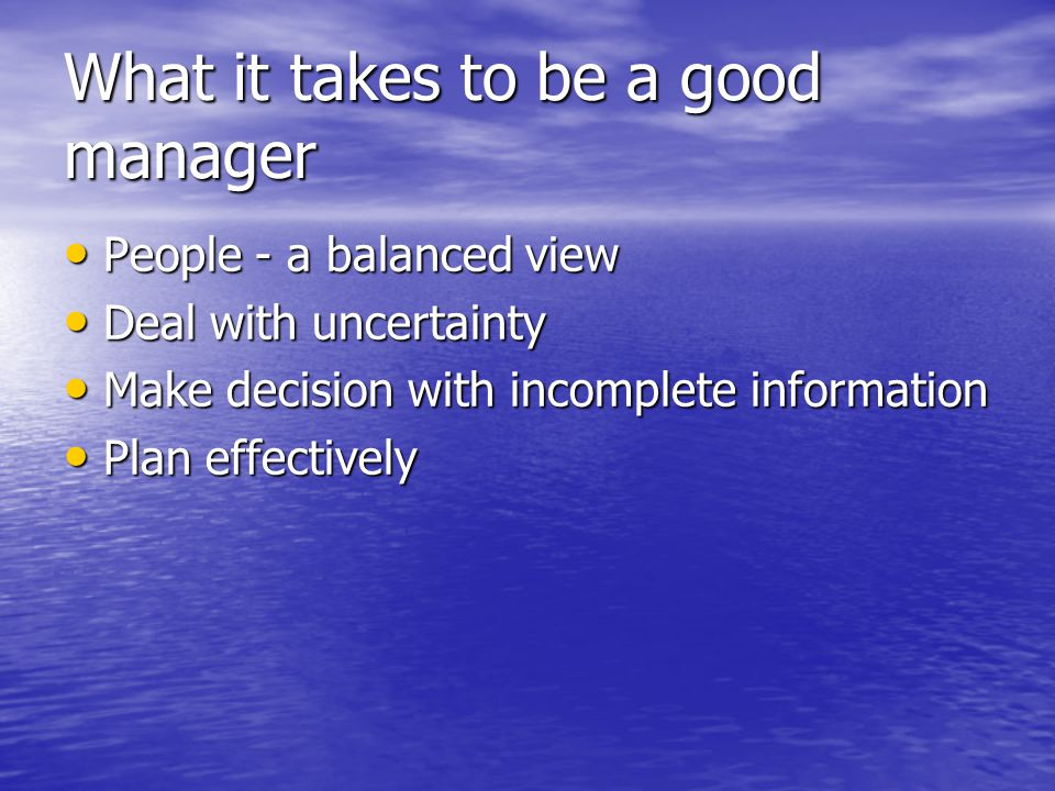 What it takes to be a good manager People - a balanced view People - a balanced view Deal with uncertainty Deal with uncertainty Make decision with incomplete information Make decision with incomplete information Plan effectively Plan effectively