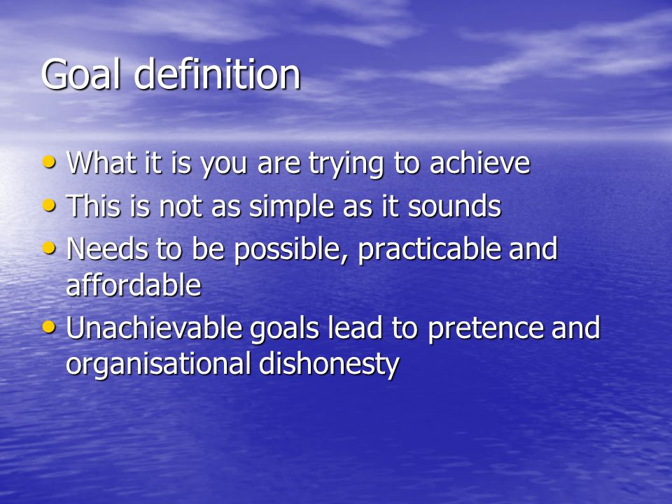 Goal definition What it is you are trying to achieve What it is you are trying to achieve This is not as simple as it sounds This is not as simple as it sounds Needs to be possible, practicable and affordable Needs to be possible, practicable and affordable Unachievable goals lead to pretence and organisational dishonesty Unachievable goals lead to pretence and organisational dishonesty