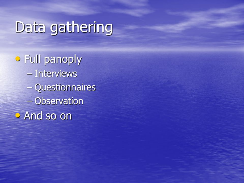 Data gathering Full panoply Full panoply –Interviews –Questionnaires –Observation And so on And so on