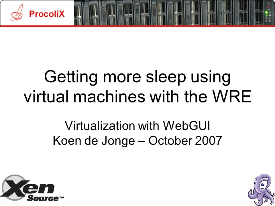 Getting more sleep using virtual machines with the WRE Virtualization with WebGUI Koen de Jonge – October 2007
