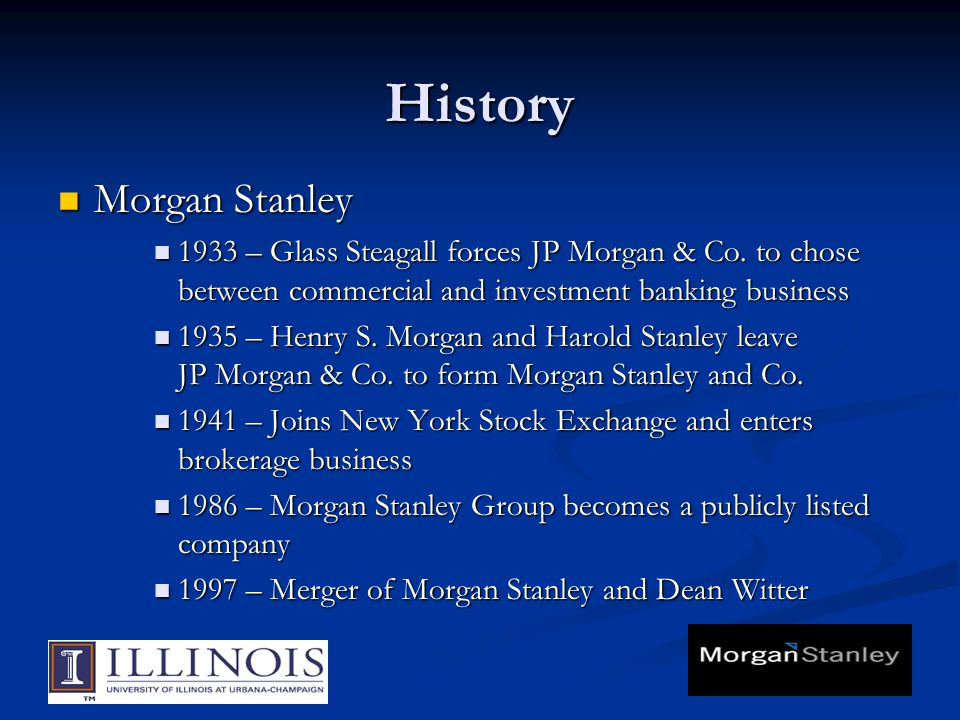 History Morgan Stanley Morgan Stanley 1933 – Glass Steagall forces JP Morgan & Co.
