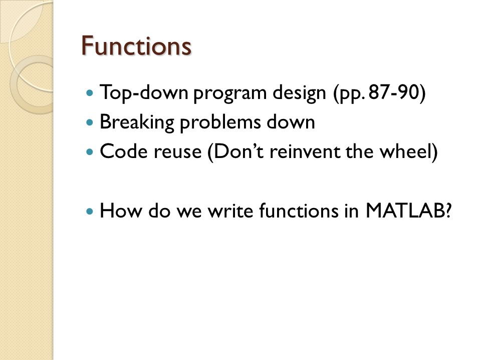 Functions Top-down program design (pp. 87-90) Breaking problems down Code reuse (Don't reinvent the wheel) How do we write functions in MATLAB?
