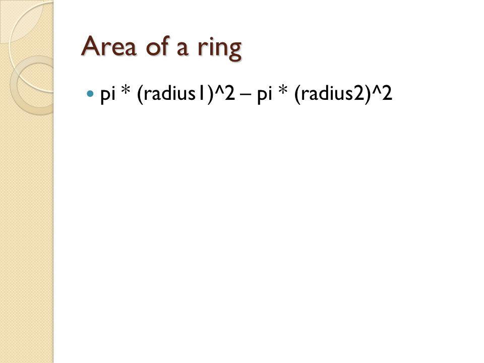 Area of a ring pi * (radius1)^2 – pi * (radius2)^2