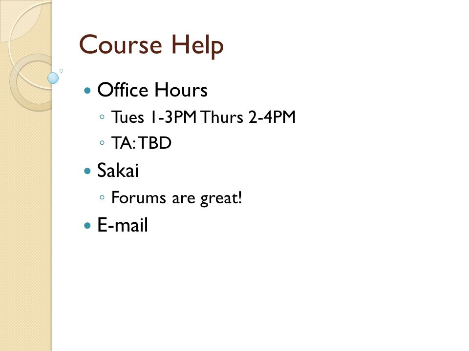 Course Help Office Hours ◦ Tues 1-3PM Thurs 2-4PM ◦ TA: TBD Sakai ◦ Forums are great! E-mail