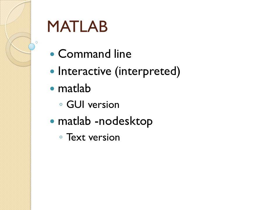 MATLAB Command line Interactive (interpreted) matlab ◦ GUI version matlab -nodesktop ◦ Text version