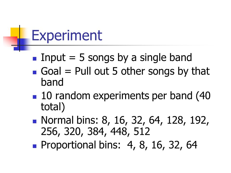 Experiment Input = 5 songs by a single band Goal = Pull out 5 other songs by that band 10 random experiments per band (40 total) Normal bins: 8, 16, 32, 64, 128, 192, 256, 320, 384, 448, 512 Proportional bins: 4, 8, 16, 32, 64