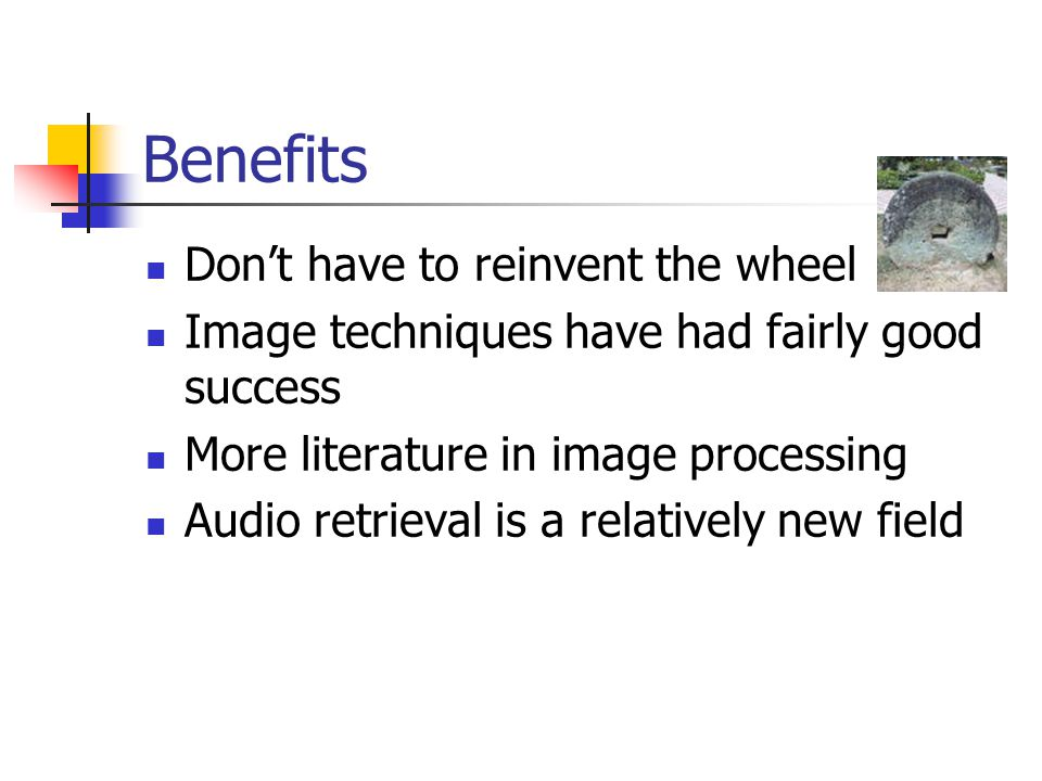 Benefits Don't have to reinvent the wheel Image techniques have had fairly good success More literature in image processing Audio retrieval is a relatively new field