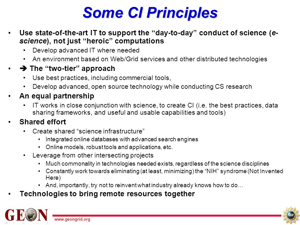 www.geongrid.org Some CI Principles Use state-of-the-art IT to support the day-to-day conduct of science (e- science), not just heroic computations Develop advanced IT where needed An environment based on Web/Grid services and other distributed technologies  The two-tier approach Use best practices, including commercial tools, Develop advanced, open source technology while conducting CS research An equal partnership IT works in close conjunction with science, to create CI (i.e.