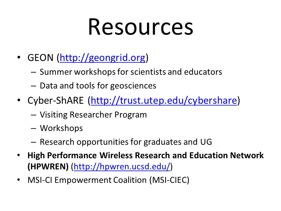 Resources GEON (http://geongrid.org)http://geongrid.org – Summer workshops for scientists and educators – Data and tools for geosciences Cyber-ShARE (http://trust.utep.edu/cybershare)http://trust.utep.edu/cybershare – Visiting Researcher Program – Workshops – Research opportunities for graduates and UG High Performance Wireless Research and Education Network (HPWREN) (http://hpwren.ucsd.edu/)http://hpwren.ucsd.edu/ MSI-CI Empowerment Coalition (MSI-CIEC)