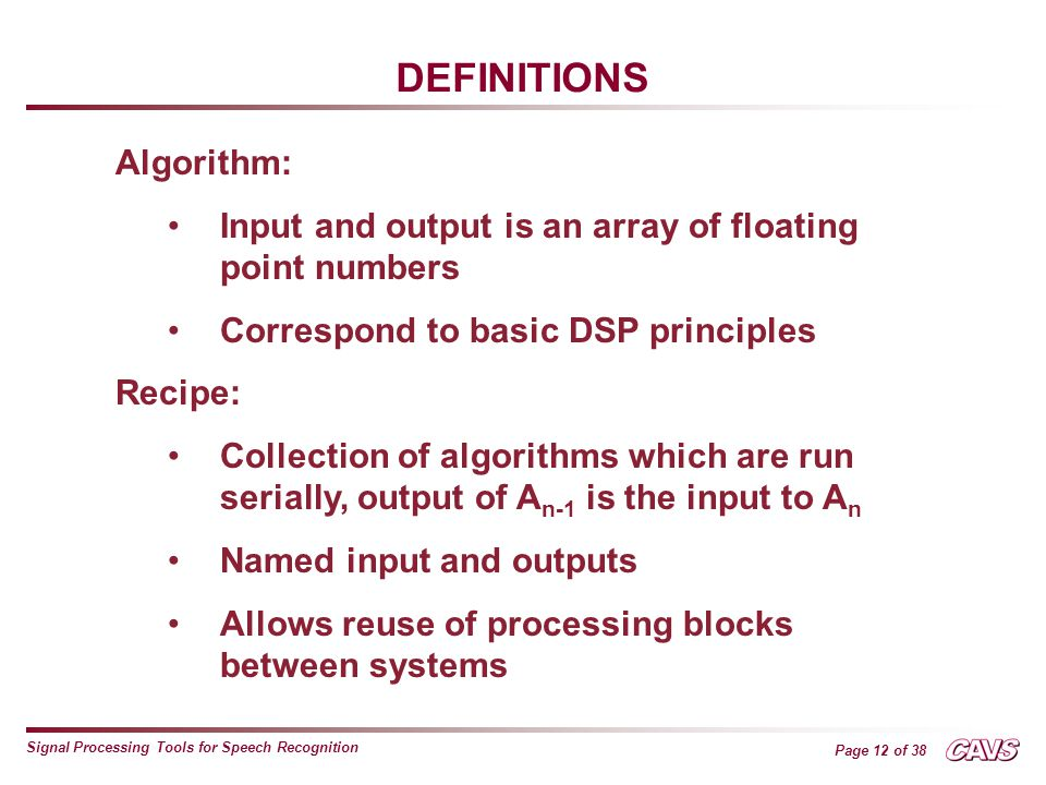 Page 12 of 38 Signal Processing Tools for Speech Recognition DEFINITIONS Algorithm: Input and output is an array of floating point numbers Correspond to basic DSP principles Recipe: Collection of algorithms which are run serially, output of A n-1 is the input to A n Named input and outputs Allows reuse of processing blocks between systems
