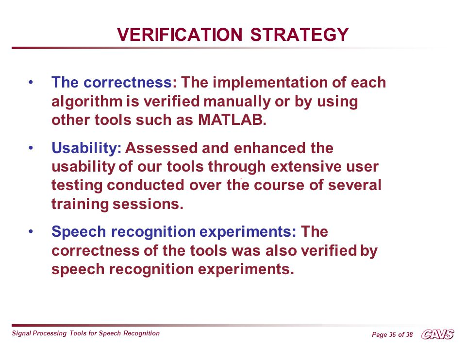 Page 35 of 38 Signal Processing Tools for Speech Recognition VERIFICATION STRATEGY The correctness: The implementation of each algorithm is verified manually or by using other tools such as MATLAB.