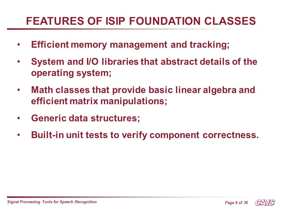 Page 6 of 38 Signal Processing Tools for Speech Recognition FEATURES OF ISIP FOUNDATION CLASSES Efficient memory management and tracking; System and I/O libraries that abstract details of the operating system; Math classes that provide basic linear algebra and efficient matrix manipulations; Generic data structures; Built-in unit tests to verify component correctness.