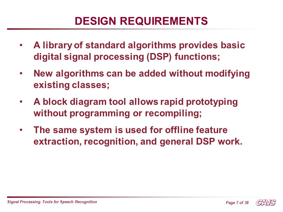 Page 7 of 38 Signal Processing Tools for Speech Recognition DESIGN REQUIREMENTS A library of standard algorithms provides basic digital signal processing (DSP) functions; New algorithms can be added without modifying existing classes; A block diagram tool allows rapid prototyping without programming or recompiling; The same system is used for offline feature extraction, recognition, and general DSP work.