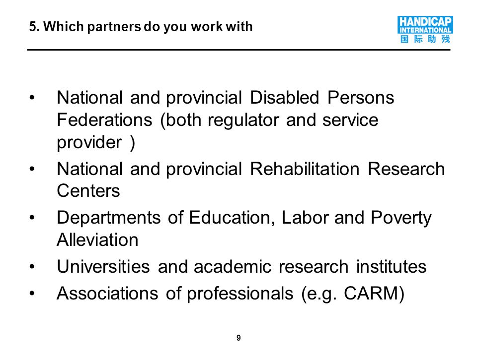 9 National and provincial Disabled Persons Federations (both regulator and service provider ) National and provincial Rehabilitation Research Centers Departments of Education, Labor and Poverty Alleviation Universities and academic research institutes Associations of professionals (e.g.