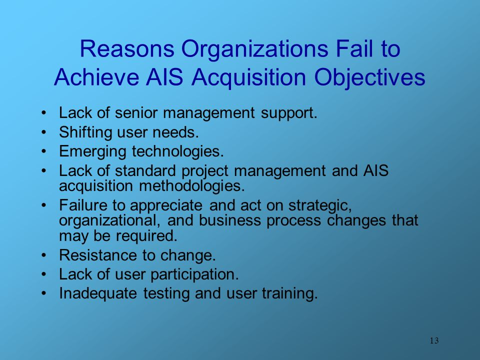 13 Reasons Organizations Fail to Achieve AIS Acquisition Objectives Lack of senior management support.