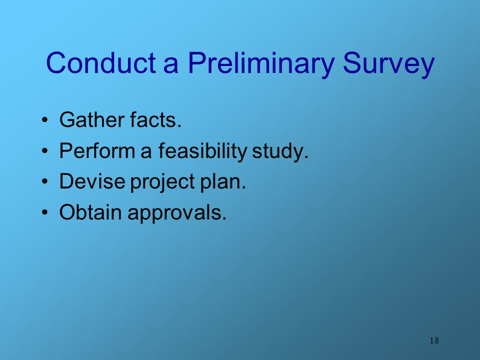 18 Conduct a Preliminary Survey Gather facts. Perform a feasibility study.