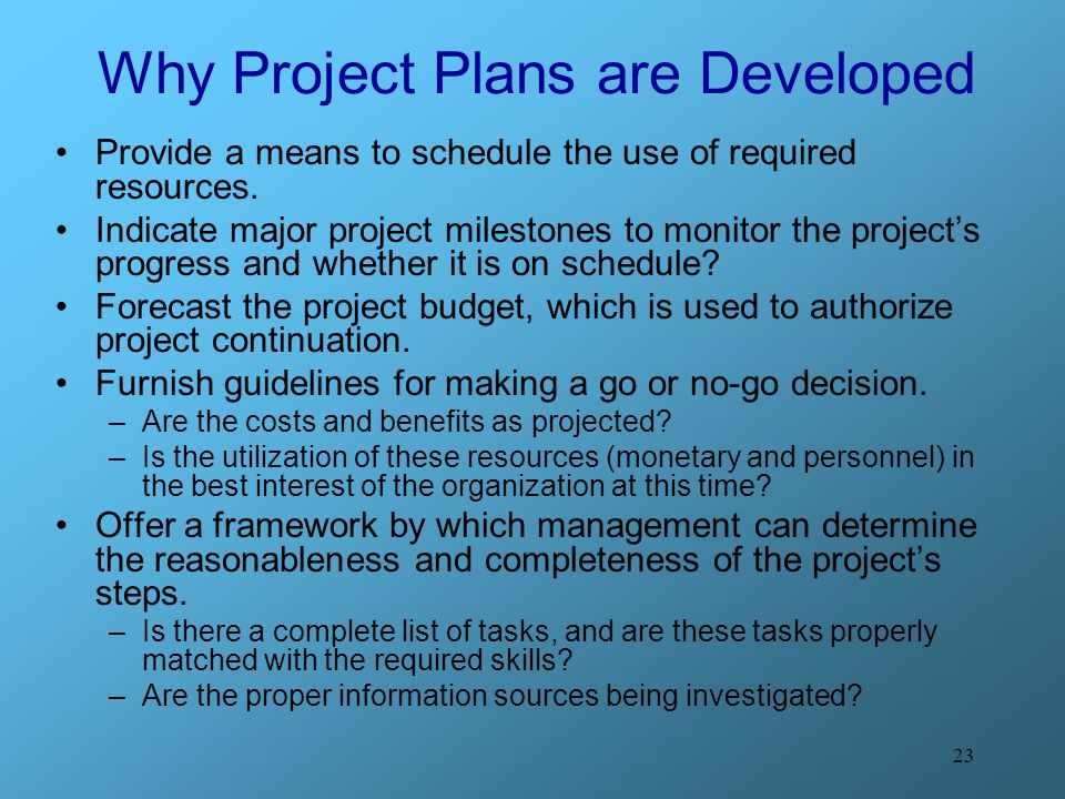 23 Why Project Plans are Developed Provide a means to schedule the use of required resources.