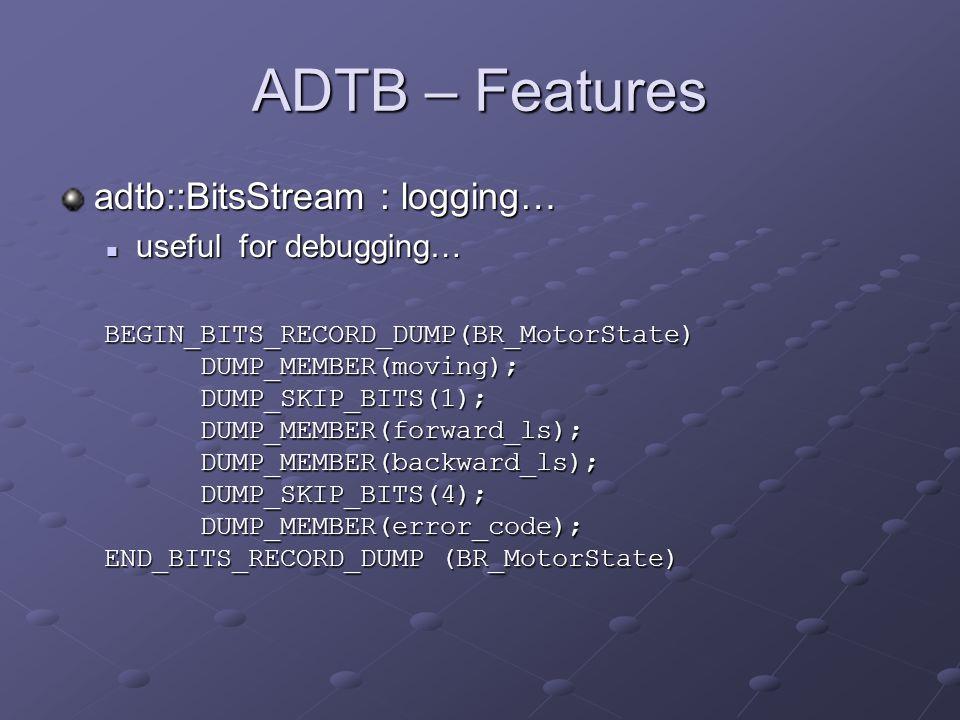 ADTB – Features adtb::BitsStream : logging… useful for debugging… useful for debugging… BEGIN_BITS_RECORD_DUMP(BR_MotorState)DUMP_MEMBER(moving);DUMP_SKIP_BITS(1);DUMP_MEMBER(forward_ls);DUMP_MEMBER(backward_ls);DUMP_SKIP_BITS(4);DUMP_MEMBER(error_code); END_BITS_RECORD_DUMP(BR_MotorState) END_BITS_RECORD_DUMP (BR_MotorState)