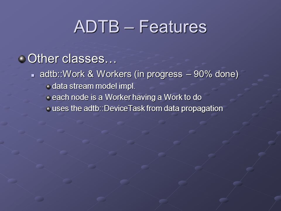 ADTB – Features Other classes… adtb::Work & Workers (in progress – 90% done) adtb::Work & Workers (in progress – 90% done) data stream model impl.