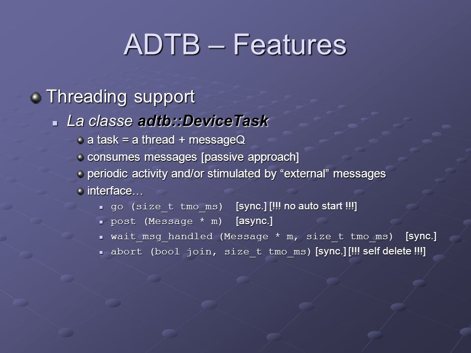 ADTB – Features Other classes… adtb::ThreadSafeDeviceProxy adtb::ThreadSafeDeviceProxy should be provided by the Tango core lib.