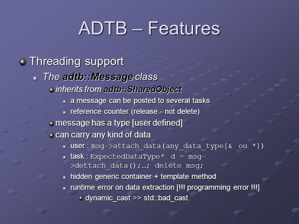ADTB – Features Threading support The adtb::Message class The adtb::Message class inherits from adtb::SharedObject a message can be posted to several tasks a message can be posted to several tasks reference counter (release - not delete) reference counter (release - not delete) message has a type [user defined] can carry any kind of data user : msg->attach_data(any_data_type[& ou *]) user : msg->attach_data(any_data_type[& ou *]) task : ExpectedDataType* d = msg- >dettach_data();…; delete msg; task : ExpectedDataType* d = msg- >dettach_data();…; delete msg; hidden generic container + template method hidden generic container + template method runtime error on data extraction [!!.