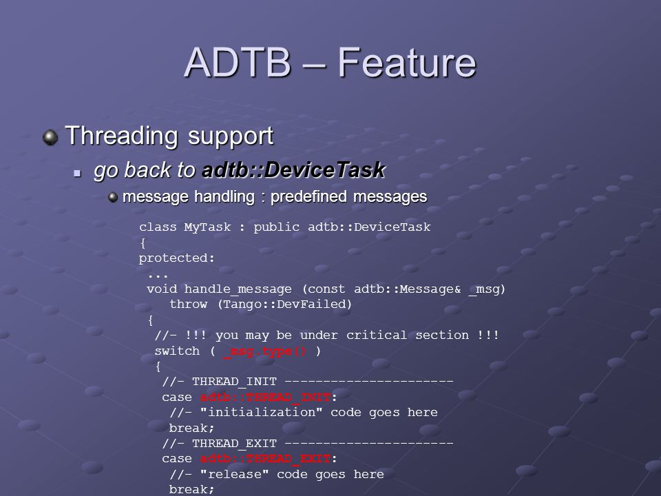 ADTB – Feature Threading support go back to adtb::DeviceTask go back to adtb::DeviceTask message handling : predefined messages class MyTask : public adtb::DeviceTask { protected:...